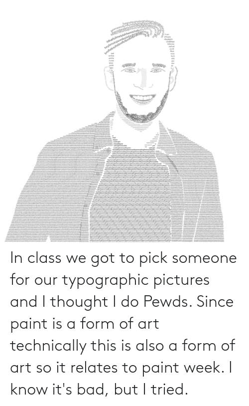 In Class: In class we got to pick someone for our typographic pictures and I thought I do Pewds. Since paint is a form of art technically this is also a form of art so it relates to paint week. I know it's bad, but I tried.
