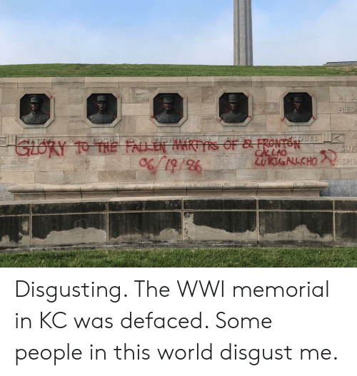 World, Wwi, and Martyrs: IN D  PLED  GloRY 1O TAE FAUEN MARTYRS OF &FROSif  FOCH  PERSHN  QUES  SUPE  CALAO  ZURIGALCHO SPIR  98/61/90 Disgusting. The WWI memorial in KC was defaced. Some people in this world disgust me.