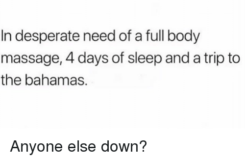 Desperate, Massage, and Bahamas: In desperate need of a full body  massage, 4 days of sleep and a trip to  the bahamas. Anyone else down?