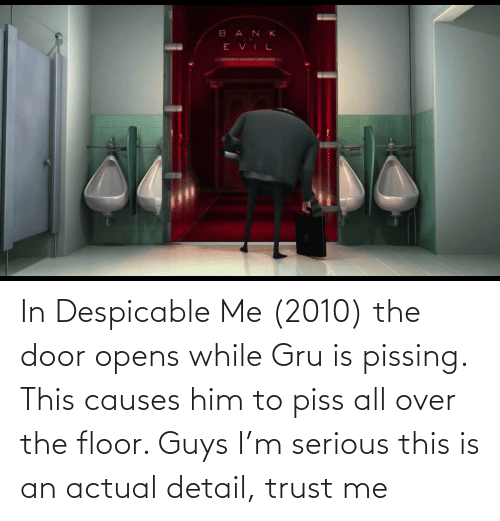 The Door: In Despicable Me (2010) the door opens while Gru is pissing. This causes him to piss all over the floor. Guys I'm serious this is an actual detail, trust me