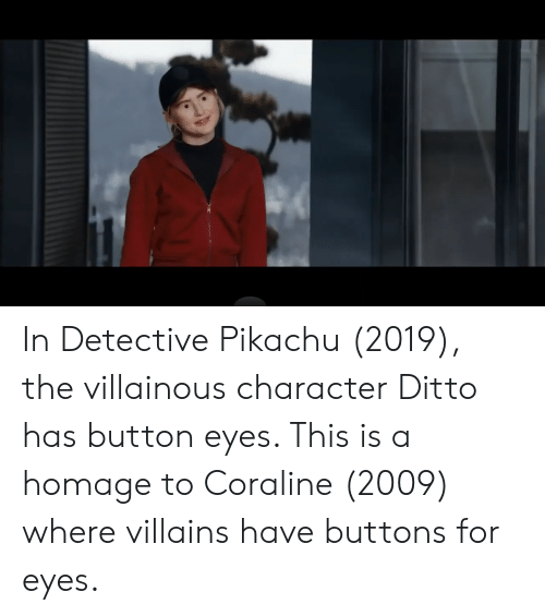 Pikachu, Villains, and Coraline: In Detective Pikachu (2019), the villainous character Ditto has button eyes. This is a homage to Coraline (2009) where villains have buttons for eyes.