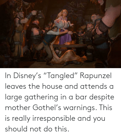 """Rapunzel: In Disney's """"Tangled"""" Rapunzel leaves the house and attends a large gathering in a bar despite mother Gothel's warnings. This is really irresponsible and you should not do this."""