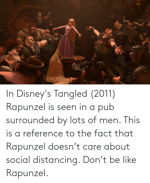Rapunzel: In Disney's Tangled (2011) Rapunzel is seen in a pub surrounded by lots of men. This is a reference to the fact that Rapunzel doesn't care about social distancing. Don't be like Rapunzel.