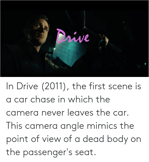 Passengers: In Drive (2011), the first scene is a car chase in which the camera never leaves the car. This camera angle mimics the point of view of a dead body on the passenger's seat.