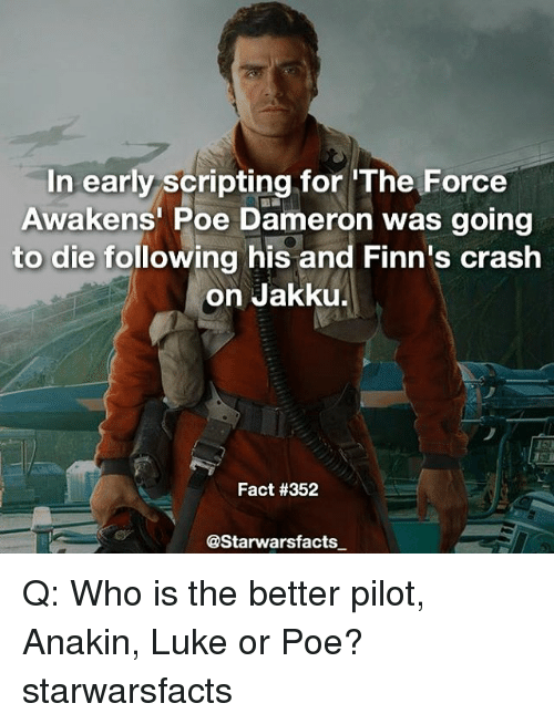 Jakku: In early scripting for The Force  Awakens Poe Dameron was going  to die following his and Finn's crash  on Jakku.  Fact #352  @Starwarsfacts Q: Who is the better pilot, Anakin, Luke or Poe? starwarsfacts
