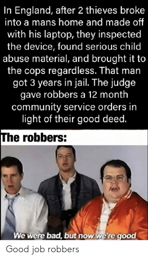 England: In England, after 2 thieves broke  into a mans home and made of  with his laptop, they inspected  the device, found serious child  abuse material, and brought it to  the cops regardless. That man  got 3 years in jail. The judge  gave robbers a 12 month  community service orders in  light of their good deed.  The robbers:  We were bad, but now we're good Good job robbers