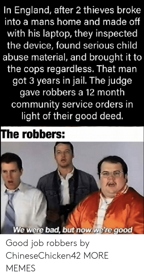 England: In England, after 2 thieves broke  into a mans home and made of  with his laptop, they inspected  the device, found serious child  abuse material, and brought it to  the cops regardless. That man  got 3 years in jail. The judge  gave robbers a 12 month  community service orders in  light of their good deed.  The robbers:  We were bad, but now we're good Good job robbers by ChineseChicken42 MORE MEMES
