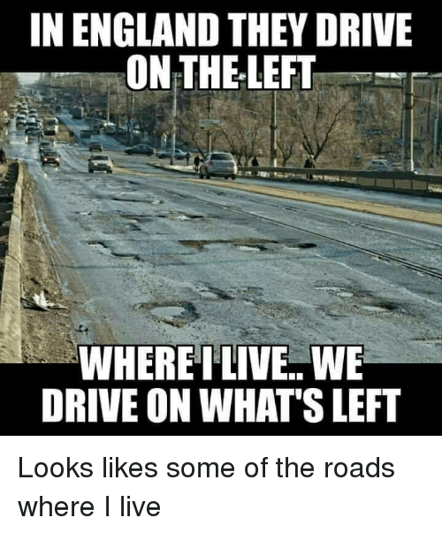 England, Drive, and Live: IN ENGLAND THEY DRIVE  ON THELEFT  WHERETLIVE WE  DRIVE ON WHAT'S LEFT Looks likes some of the roads where I live