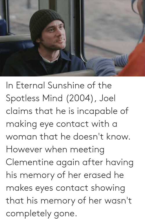 Mind: In Eternal Sunshine of the Spotless Mind (2004), Joel claims that he is incapable of making eye contact with a woman that he doesn't know. However when meeting Clementine again after having his memory of her erased he makes eyes contact showing that his memory of her wasn't completely gone.