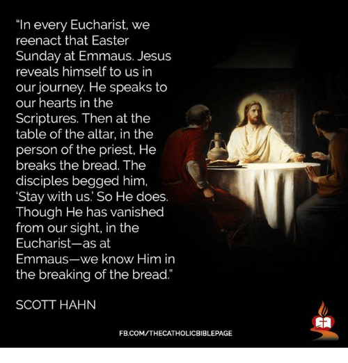"""Reenacted: """"In every Eucharist, we  reenact that Easter  Sunday at Emmaus. Jesus  reveals himself to us in  our journey. He speaks to  our hearts in the  Scriptures. Then at the  table of the altar, in the  person of the priest, He  breaks the bread. The  disciples begged him  'Stay with us. So He does.  Though He has vanished  from our sight, in the  Eucharist-as at  Emmaus-we know Him in  the breaking of the bread.""""  SCOTT HAHN  FB.COM/THECATHOLICBIBLEPAGE"""