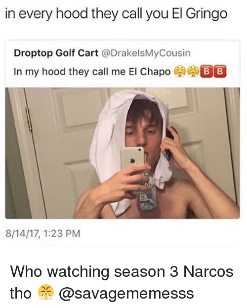 Narcos: in every hood they call you El Gringo  Droptop Golf Cart @DrakelsMyCousin  In my hood they call me El Chapo  8/14/17, 1:23 PM Who watching season 3 Narcos tho 😤 @savagememesss