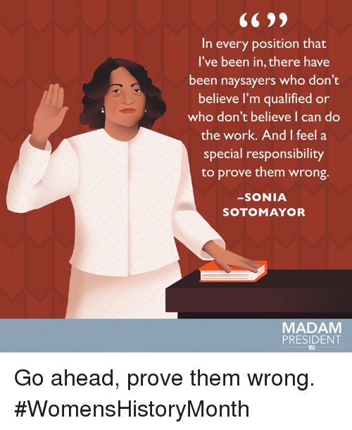 Do The Work: In every position that  I've been in, there have  been naysayers who don't  believe I'm qualified or  who don't believe I can do  the work. And I feel a  special responsibility  to prove them wrong.  SONIA  SOTO MAYOR  MADAM  PRESIDENT Go ahead, prove them wrong. #WomensHistoryMonth