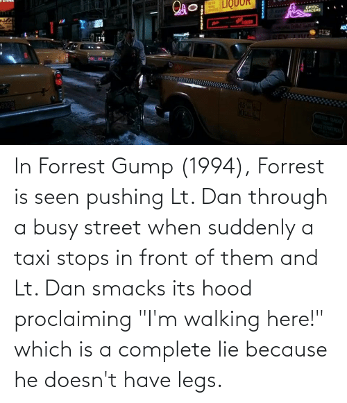 """Stops: In Forrest Gump (1994), Forrest is seen pushing Lt. Dan through a busy street when suddenly a taxi stops in front of them and Lt. Dan smacks its hood proclaiming """"I'm walking here!"""" which is a complete lie because he doesn't have legs."""