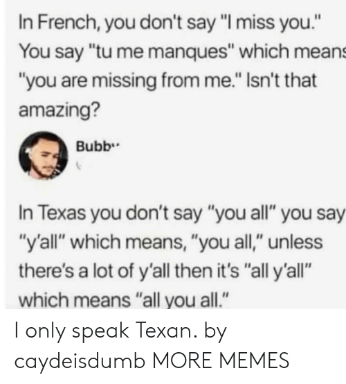 """Dank, Memes, and Target: In French, you don't say """"I miss you.""""  You say """"tu me manques"""" which means  """"you are missing from me."""" Isn't that  amazing?  In Texas you don't say """"you all"""" you say  """"y'all"""" which means, """"you all,"""" unless  there's a lot of y'all then it's """"all y'all""""  which means """"all you all."""" I only speak Texan. by caydeisdumb MORE MEMES"""