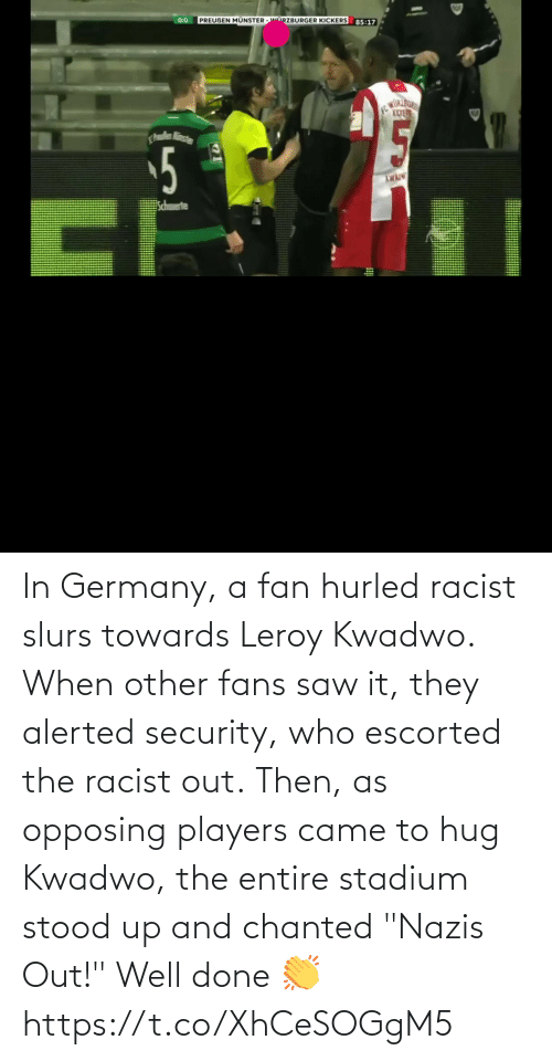 "stadium: In Germany, a fan hurled racist slurs towards Leroy Kwadwo.  When other fans saw it, they alerted security, who escorted the racist out.  Then, as opposing players came to hug Kwadwo, the entire stadium stood up and chanted ""Nazis Out!""  Well done 👏  https://t.co/XhCeSOGgM5"