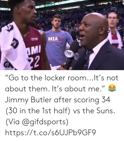 "butler: IN GHT  MIA  Utemate  MI  22  FOX FOX  EORTS  GA ""Go to the locker room...It's not about them. It's about me.""    😂 Jimmy Butler after scoring 34 (30 in the 1st half) vs the Suns.   (Via @gifdsports) https://t.co/s6UJPb9GF9"