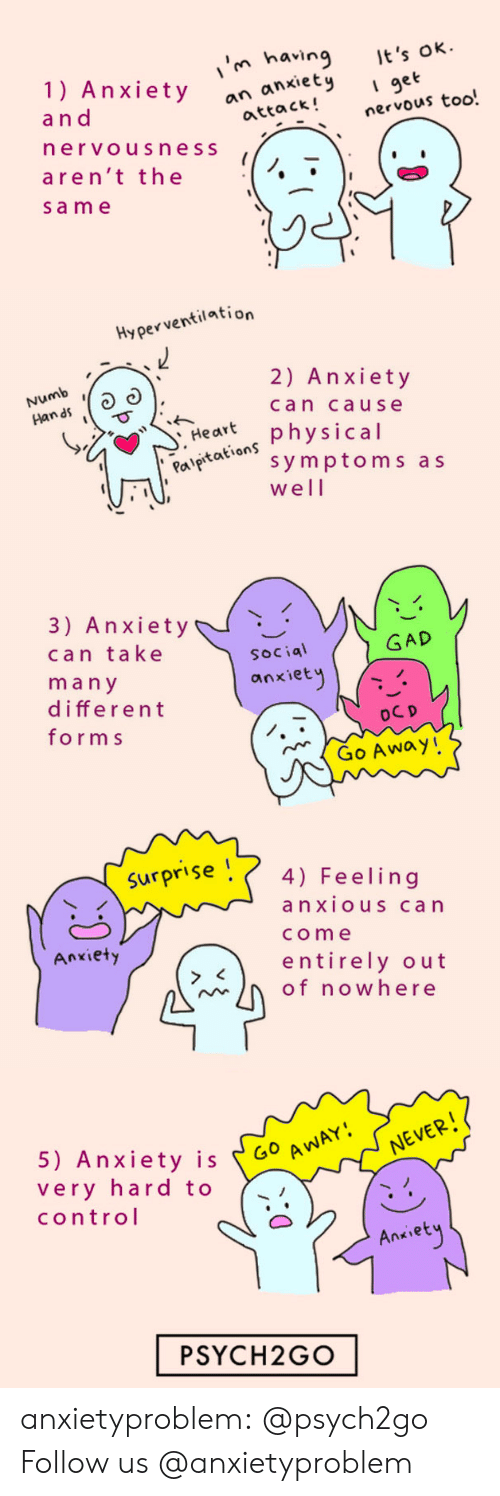 gad: in having t's  1) Anxietyock!nervous too.  ok  I get  a n d  an anxiet  attack!  ervousness  aren't the  sam e   Hyperventilation  Numb  n as  2) Anxiety  can cause  Har physical  Pal  aeaion symptoms as  well   3) Anxiety  can take  ma n y  different  form s  GAD  Social  anxiet  Go Away!   Surpr'se 4) Feeling  anxiouS can  come  entirely out  Anxiety  of nowhere   5) Anxiety is 60  very hard to  control  Go A  NEVER  Ankiet  PSYCH2GO anxietyproblem: @psych2go Follow us @anxietyproblem
