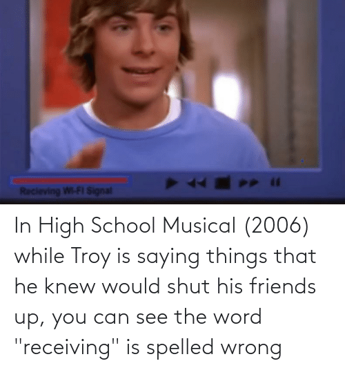 """knew: In High School Musical (2006) while Troy is saying things that he knew would shut his friends up, you can see the word """"receiving"""" is spelled wrong"""