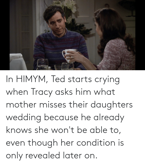 himym: In HIMYM, Ted starts crying when Tracy asks him what mother misses their daughters wedding because he already knows she won't be able to, even though her condition is only revealed later on.