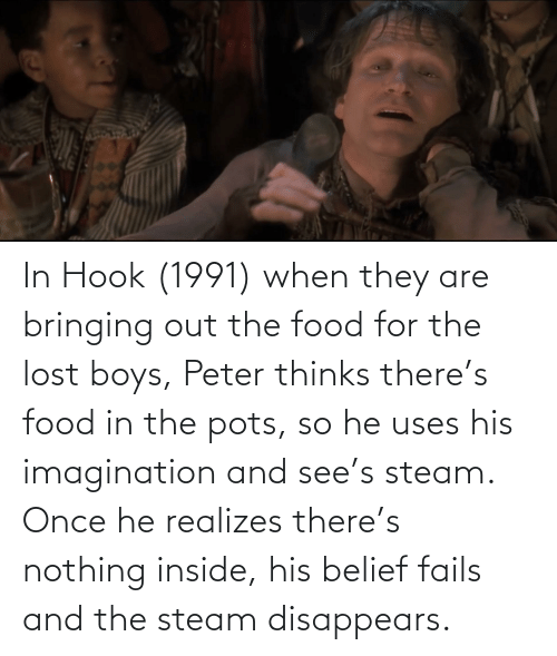 Belief: In Hook (1991) when they are bringing out the food for the lost boys, Peter thinks there's food in the pots, so he uses his imagination and see's steam. Once he realizes there's nothing inside, his belief fails and the steam disappears.