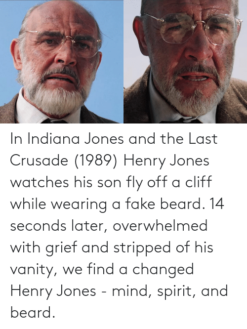 Of His: In Indiana Jones and the Last Crusade (1989) Henry Jones watches his son fly off a cliff while wearing a fake beard. 14 seconds later, overwhelmed with grief and stripped of his vanity, we find a changed Henry Jones - mind, spirit, and beard.