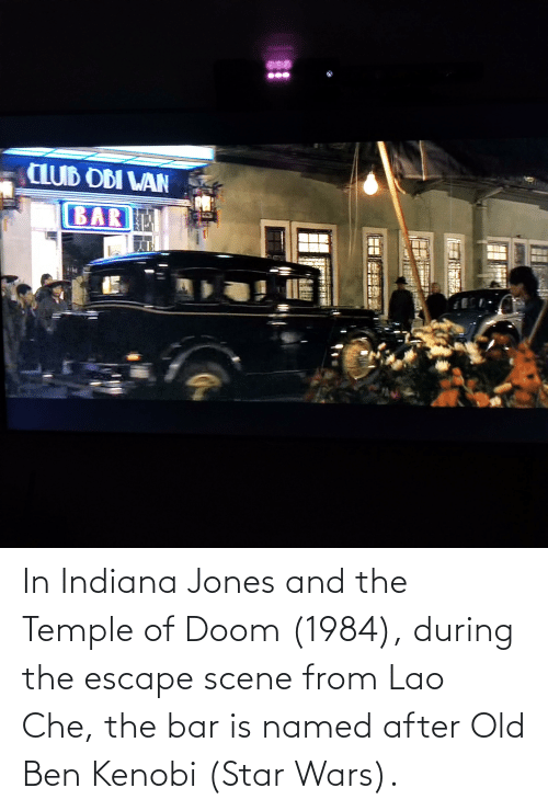 che: In Indiana Jones and the Temple of Doom (1984), during the escape scene from Lao Che, the bar is named after Old Ben Kenobi (Star Wars).