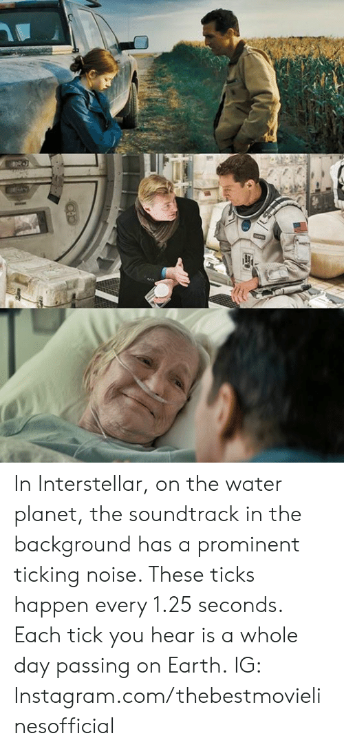 Soundtrack: In Interstellar, on the water planet, the soundtrack in the background has a prominent ticking noise. These ticks happen every 1.25 seconds. Each tick you hear is a whole day passing on Earth.  IG: Instagram.com/thebestmovielinesofficial