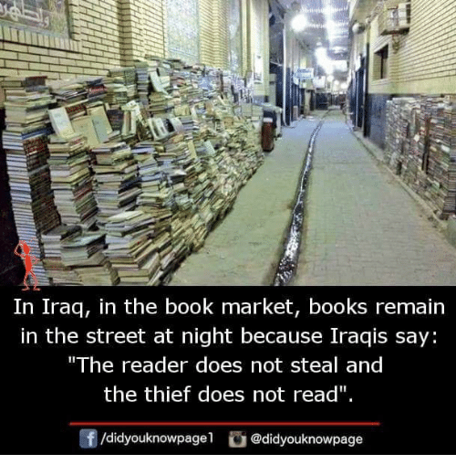 "Books, Memes, and Book: In Iraq, in the book market, books remain  in the street at night because Iraqis say  The reader does not steal and  the thief does not read""  団/didyouknowpagel。@didyouknowpage"