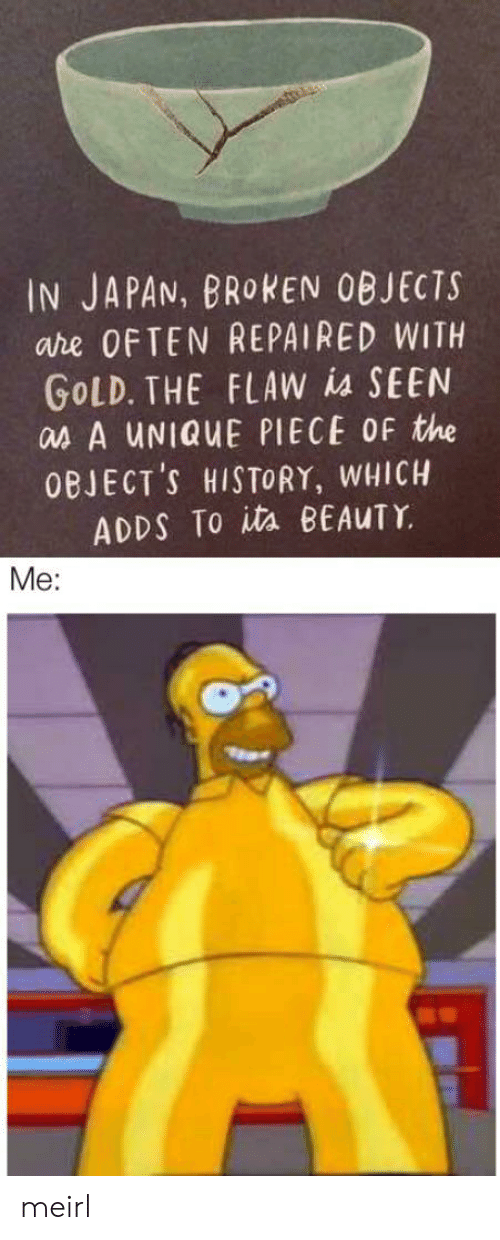 History, Japan, and MeIRL: IN JAPAN, BROKEN OBJECTS  are OFTEN REPAIRED WITH  GOLD. THE FLAW is SEEN  as A UNIQUE PIECE OF the  OBJECT'S HISTORY, WHICH  ADDS To ita BEAUTY  Me: meirl