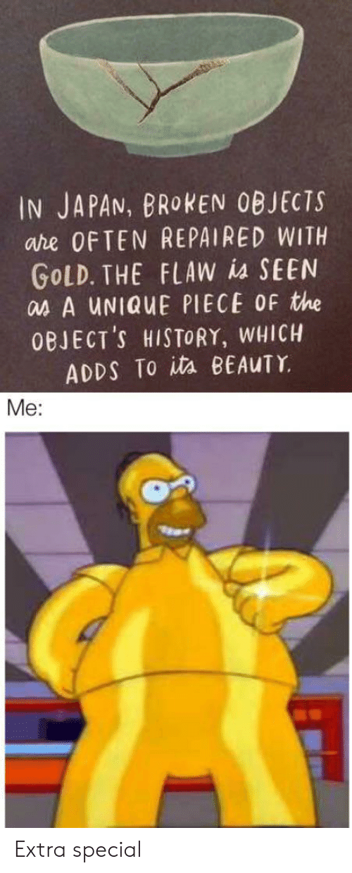 History, Japan, and Gold: IN JAPAN, BROKEN OBJECTS  are OFTEN REPAIRED WITH  GOLD. THE FLAW is SEEN  as A UNIQUE PIECE OF the  OBJECT'S HISTORY, WHICH  ADDS To ita BEAUTY  Me: Extra special