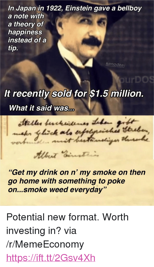 "Smoke Weed Everyday, Weed, and Einstein: In Japan in 1922, Einstein gave a bellboy  a note with  a theory of  happiness  instead of a  tip.  kenodea  urDOS  It recently sold for $1.5 million.  What it said was...  ""Get my drink on n' my smoke on then  go home with something to poke  on...smoke weed everyday"" <p>Potential new format. Worth investing in? via /r/MemeEconomy <a href=""https://ift.tt/2Gsv4Xh"">https://ift.tt/2Gsv4Xh</a></p>"