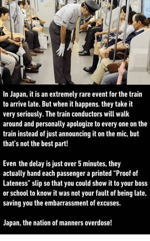 """It Was Not Your Fault: In Japan, it is an extremely rare event for the train  to arrive late. But when it happens, they take it  very seriously. The train conductors will walk  around and personally apologize to every one on the  train instead of just announcing it on the mic, but  that's not the best part!  Even the delay is just over 5 minutes, they  actually hand each passenger a printed """"Proof of  Lateness"""" slip so that you could show it to your boss  or school to know it was not your fault of being late,  saving you the embarrassment of excuses.  Japan, the nation of manners overdose!"""