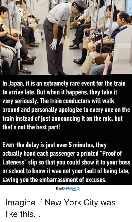 """It Was Not Your Fault: In Japan, it is an extremely rare event for the train  to arrive late. But when it happens, they take it  very seriously. The train conductors will walk  around and personally apologize to every one on the  train instead of just announcing it on the mic, but  that's not the best part!  Even the delay is just over 5 minutes, they  actually hand each passenger a printed """"Proof of  Lateness"""" slip so that you could show it to your boss  or school to know it was not your fault of being late,  saving you the embarrassment of excuses.  Talent  Explore Imagine if New York City was like this..."""