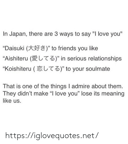"I Love You: In Japan, there are 3 ways to say ""I love you""  ""Daisuki (*F¥)"" to friends you like  ""Aishiteru (UT3)"" in serious relationships  L73)"" to your soulmate  ""Koishiteru (  That is one of the things I admire about them.  They didn't make ""I love you"" lose its meaning  like us. https://iglovequotes.net/"