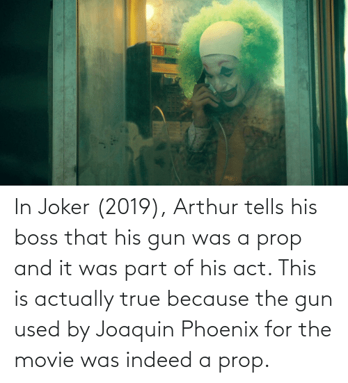 Of His: In Joker (2019), Arthur tells his boss that his gun was a prop and it was part of his act. This is actually true because the gun used by Joaquin Phoenix for the movie was indeed a prop.