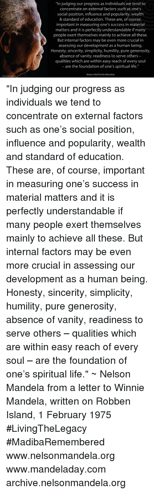 """winny: """"In judging our progress as individuals we tend to  concentrate on external factors such as one's  social position, influence and popularity, wealth  & Standard of education. These are, of course,  important in measuring one's success in material  matters and it is perfectly understandable if many  people exert themselves mainly to achieve all these.  But internal factors may be even more crucial in  assessing our development as a human being.  Honesty, sincerity, simplicity, humility, pure generosity,  absence of vanity, readiness to serve others  qualities which are within easy reach of every soul  -are the foundation of one's spiritual life.""""  Nelson Rolihlahla Mandela """"In judging our progress as individuals we tend to concentrate on external factors such as one's social position, influence and popularity, wealth and standard of education. These are, of course, important in measuring one's success in material matters and it is perfectly understandable if many people exert themselves mainly to achieve all these. But internal factors may be even more crucial in assessing our development as a human being. Honesty, sincerity, simplicity, humility, pure generosity, absence of vanity, readiness to serve others – qualities which are within easy reach of every soul – are the foundation of one's spiritual life."""" ~ Nelson Mandela from a letter to Winnie Mandela, written on Robben Island, 1 February 1975 #LivingTheLegacy #MadibaRemembered   www.nelsonmandela.org www.mandeladay.com archive.nelsonmandela.org"""