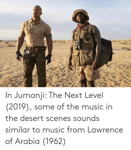 Lawrence: In Jumanji: The Next Level (2019), some of the music in the desert scenes sounds similar to music from Lawrence of Arabia (1962)