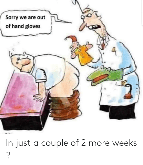 Weeks: In just a couple of 2 more weeks ?