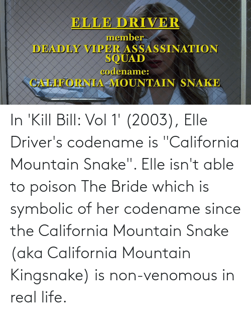 """poison: In 'Kill Bill: Vol 1' (2003), Elle Driver's codename is """"California Mountain Snake"""". Elle isn't able to poison The Bride which is symbolic of her codename since the California Mountain Snake (aka California Mountain Kingsnake) is non-venomous in real life."""