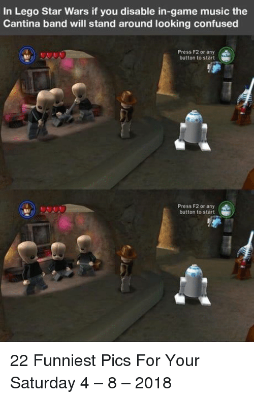 Lego Star Wars: In Lego Star Wars if you disable in-game music the  Cantina band will stand around looking confused  Press F2 or any  button to start  Press F2 or any (  button to start 22 Funniest Pics For Your Saturday 4 – 8 – 2018