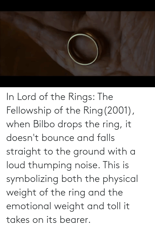 Drops: In Lord of the Rings: The Fellowship of the Ring(2001), when Bilbo drops the ring, it doesn't bounce and falls straight to the ground with a loud thumping noise. This is symbolizing both the physical weight of the ring and the emotional weight and toll it takes on its bearer.