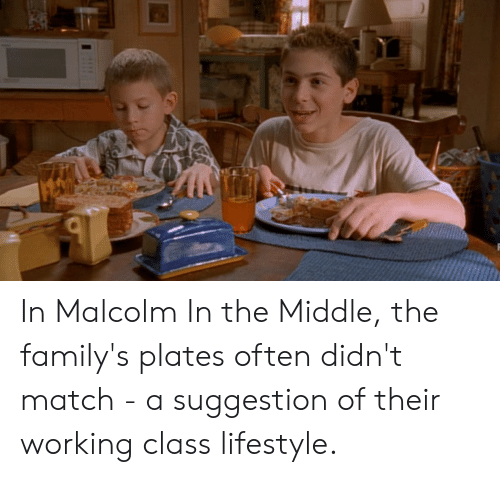 Malcolm in the Middle, Lifestyle, and Match: In Malcolm In the Middle, the family's plates often didn't match - a suggestion of their working class lifestyle.