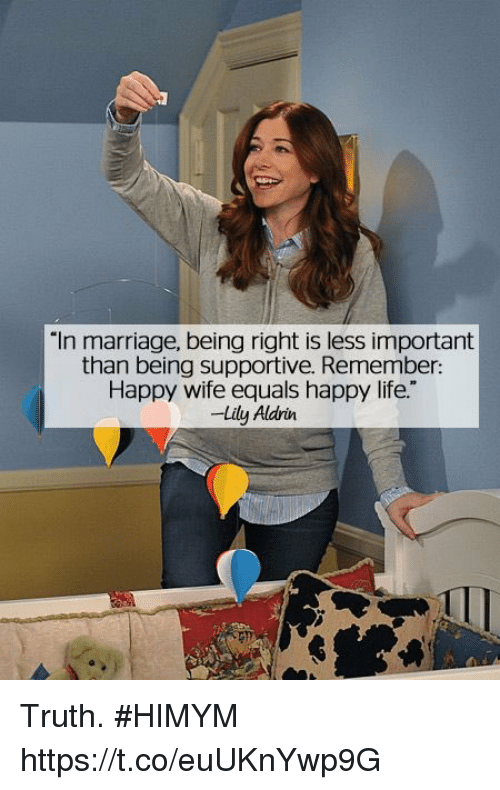 """himym: """"In marriage, being right is less important  than being supportive. Remember:  Happy wife equals happy life.""""  -Lily Aldrin Truth. #HIMYM https://t.co/euUKnYwp9G"""