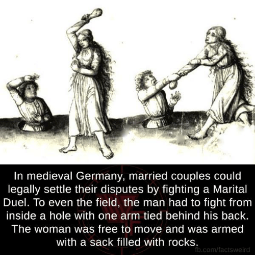 insideous: In medieval Germany, married couples could  legally settle their disputes by fighting a Marital  Duel. To even the field, the man had to fight from  inside a hole with one arm tied behind his back.  The woman was free to move and was armed  with a sack filled with rocks  fb.com/factsweird