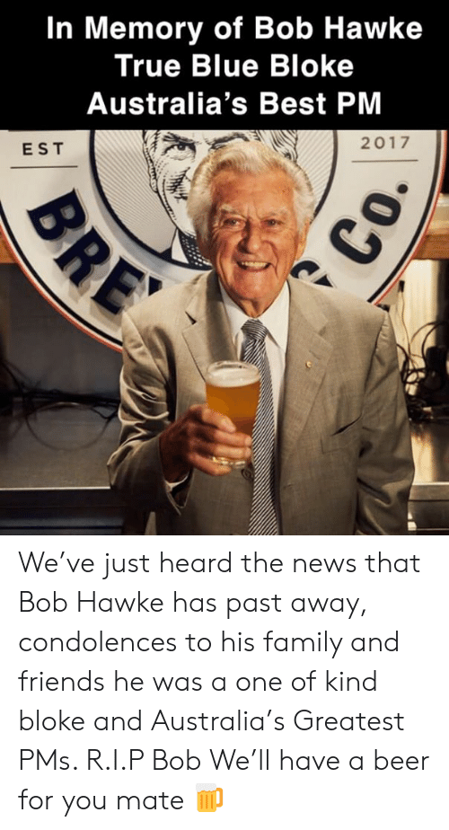 Beer, Family, and Friends: In Memory of Bob Hawke  True Blue Bloke  Australia's Best PM  2017  EST We've just heard the news that Bob Hawke has past away, condolences to his family and friends he was a one of kind bloke and Australia's Greatest PMs. R.I.P Bob We'll have a beer for you mate 🍺