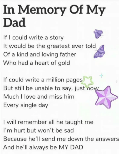 Dad, Love, and Memes: In Memory Of My  Dad  If I could write a story  It would be the greatest ever told  Of a kind and loving father  Who had a heart of gold  If could write a million pages  But still be unable to say, just no  Much I love and miss him  Every single day  I will remember all he taught me  I'm hurt but won't be sad  Because he'll send me down the answers  And he'll always be MY DAD