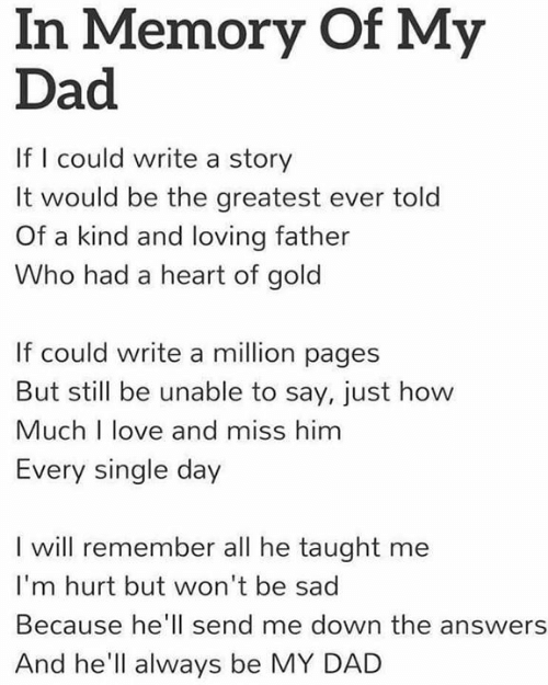 Dad, Love, and Memes: In Memory Of My  Dad  If I could write a story  It would be the greatest ever told  Of a kind and loving father  ho had a heart of gold  If could write a million pages  But still be unable to say, just how  Much I love and miss him  Every single day  I will remember all he taught me  I'm hurt but won't be sad  Because he'll send me down the answers  And he'll always be MY DAD