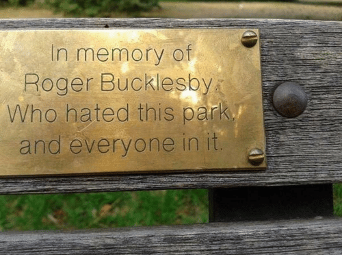 Roger: In memory of  Roger Bucklesby  Who hated this park  and everyone in it