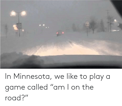"Play A Game: In Minnesota, we like to play a game called ""am I on the road?"""