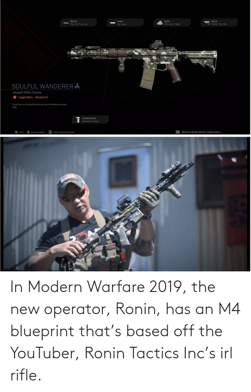 Operator: In Modern Warfare 2019, the new operator, Ronin, has an M4 blueprint that's based off the YouTuber, Ronin Tactics Inc's irl rifle.